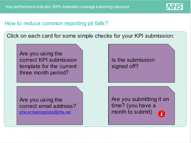 Some suggested checks for KPI submissions. Are you using the correct KPI submission template for the current 3 months period? Is the submission signed off? Are you using the correct email address? phe.screeningdata@nhs.net. Are you submitting it on time? You have a month to submit.