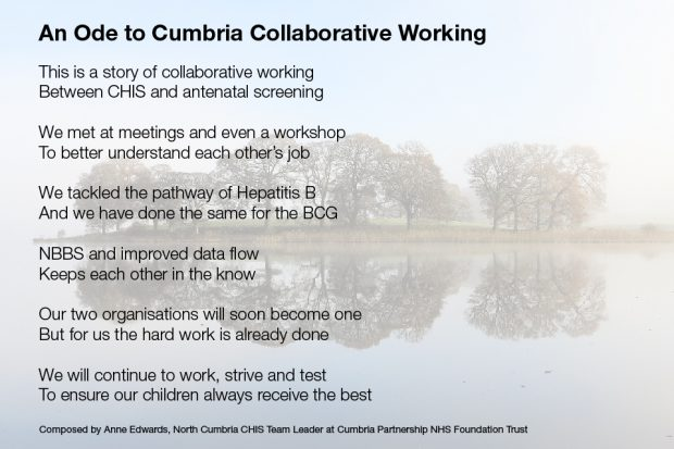 Heading: An Ode to Cumbria Collaborative Working. Text: This is a story of collaborative working Between CHIS and antenatal screening We met at meetings and weve a workshop To better understand each other's job We tackled the pathway of Hepatitis B And we have done the same for the BCG NBBS and improved data flow Keeps each in the know Our two organisations will soon become one But for us the hard work is already done We will continue to work, strive and test To ensure out children always receive the best Composed by Anne Edwards, North Cumbria CHIS Team Leader at Cumbria Partnership NHS Foundation Trust